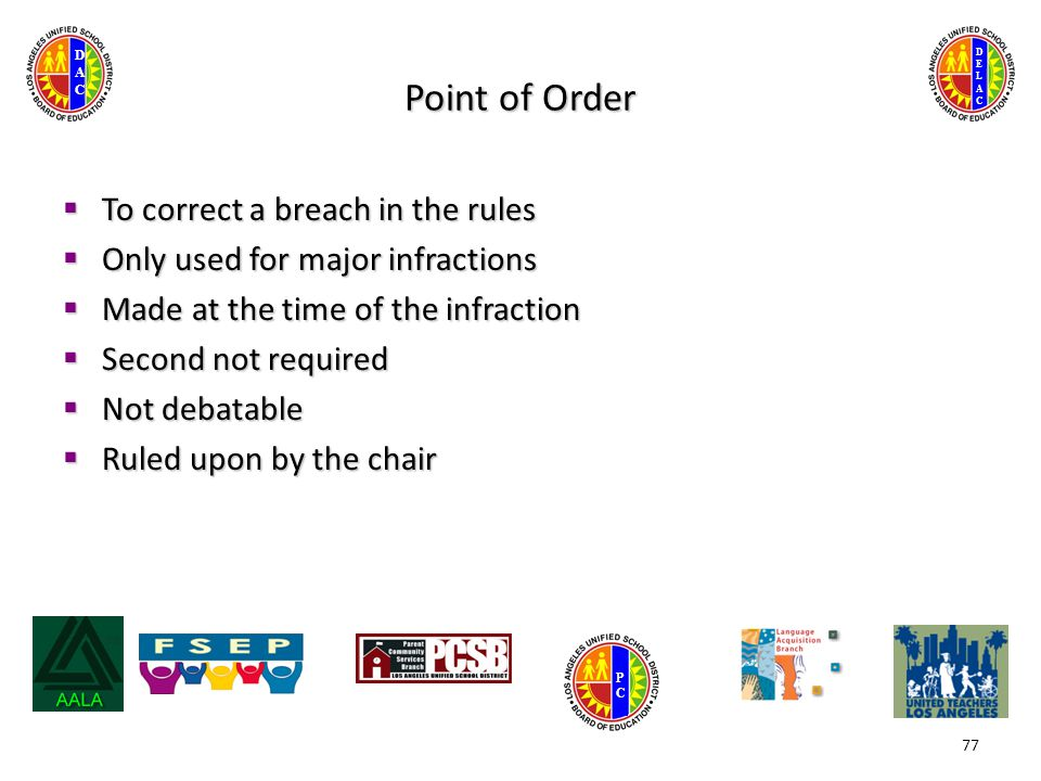 DELACDELAC DACDAC PCPC Point of Order  To correct a breach in the rules  Only used for major infractions  Made at the time of the infraction  Second not required  Not debatable  Ruled upon by the chair 77
