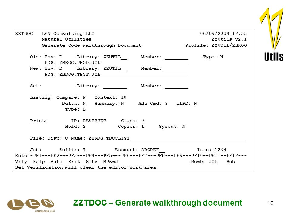 10 ZZTDOC – Generate walkthrough document ZZTDOC LEN Consulting LLC 06/09/2004 12:55 Natural Utilities ZZUtils v2.1 Generate Code Walkthrough Document Profile: ZZUTIL/ZBROG Old: Env: D Library: ZZUTIL__ Member: ________ Type: N PDS: ZBROG.PROD.JCL______________________________ New: Env: D Library: ZZUTIL__ Member: ________ PDS: ZBROG.TEST.JCL______________________________ Set: Library: ________ Member: ________ Listing: Compare: F Context: 10 Delta: N Summary: N Ada Cmd: Y ILRC: N Type: L Print: ID: LASERJET Class: 2 Hold: Y Copies: 1 Sysout: N File: Disp: O Name: ZBROG.TDOCLIST________________________________________ Job: Suffix: T Account: ABCDEF__ Info: 1234 Enter-PF1---PF2---PF3---PF4---PF5---PF6---PF7---PF8---PF9---PF10--PF11--PF12--- Vrfy Help Auth Exit SetV MPswd Membr JCL Sub Set Verification will clear the editor work area