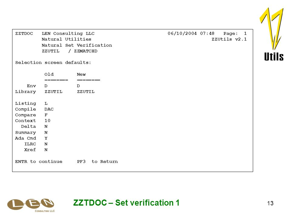 13 ZZTDOC – Set verification 1 ZZTDOC LEN Consulting LLC 06/10/2004 07:48 Page: 1 Natural Utilities ZZUtils v2.1 Natural Set Verification ZZUTIL / ZZM