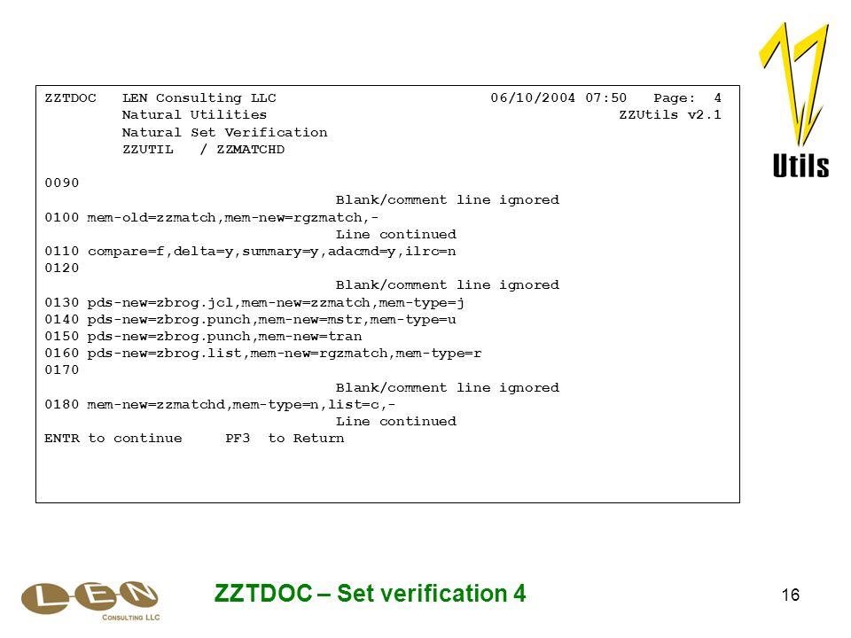 16 ZZTDOC – Set verification 4 ZZTDOC LEN Consulting LLC 06/10/2004 07:50 Page: 4 Natural Utilities ZZUtils v2.1 Natural Set Verification ZZUTIL / ZZMATCHD 0090 Blank/comment line ignored 0100 mem-old=zzmatch,mem-new=rgzmatch,- Line continued 0110 compare=f,delta=y,summary=y,adacmd=y,ilrc=n 0120 Blank/comment line ignored 0130 pds-new=zbrog.jcl,mem-new=zzmatch,mem-type=j 0140 pds-new=zbrog.punch,mem-new=mstr,mem-type=u 0150 pds-new=zbrog.punch,mem-new=tran 0160 pds-new=zbrog.list,mem-new=rgzmatch,mem-type=r 0170 Blank/comment line ignored 0180 mem-new=zzmatchd,mem-type=n,list=c,- Line continued ENTR to continue PF3 to Return