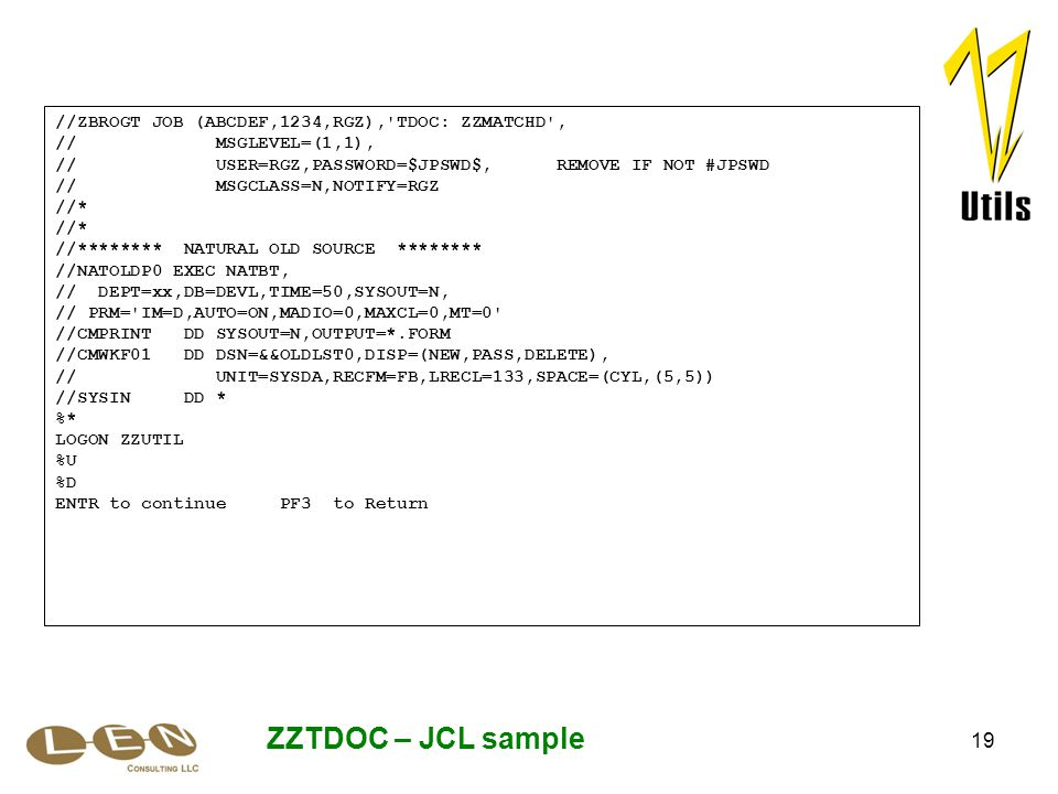 19 ZZTDOC – JCL sample //ZBROGT JOB (ABCDEF,1234,RGZ), TDOC: ZZMATCHD , // MSGLEVEL=(1,1), // USER=RGZ,PASSWORD=$JPSWD$, REMOVE IF NOT #JPSWD // MSGCLASS=N,NOTIFY=RGZ //* //******** NATURAL OLD SOURCE ******** //NATOLDP0 EXEC NATBT, // DEPT=xx,DB=DEVL,TIME=50,SYSOUT=N, // PRM= IM=D,AUTO=ON,MADIO=0,MAXCL=0,MT=0 //CMPRINT DD SYSOUT=N,OUTPUT=*.FORM //CMWKF01 DD DSN=&&OLDLST0,DISP=(NEW,PASS,DELETE), // UNIT=SYSDA,RECFM=FB,LRECL=133,SPACE=(CYL,(5,5)) //SYSIN DD * %* LOGON ZZUTIL %U %D ENTR to continue PF3 to Return
