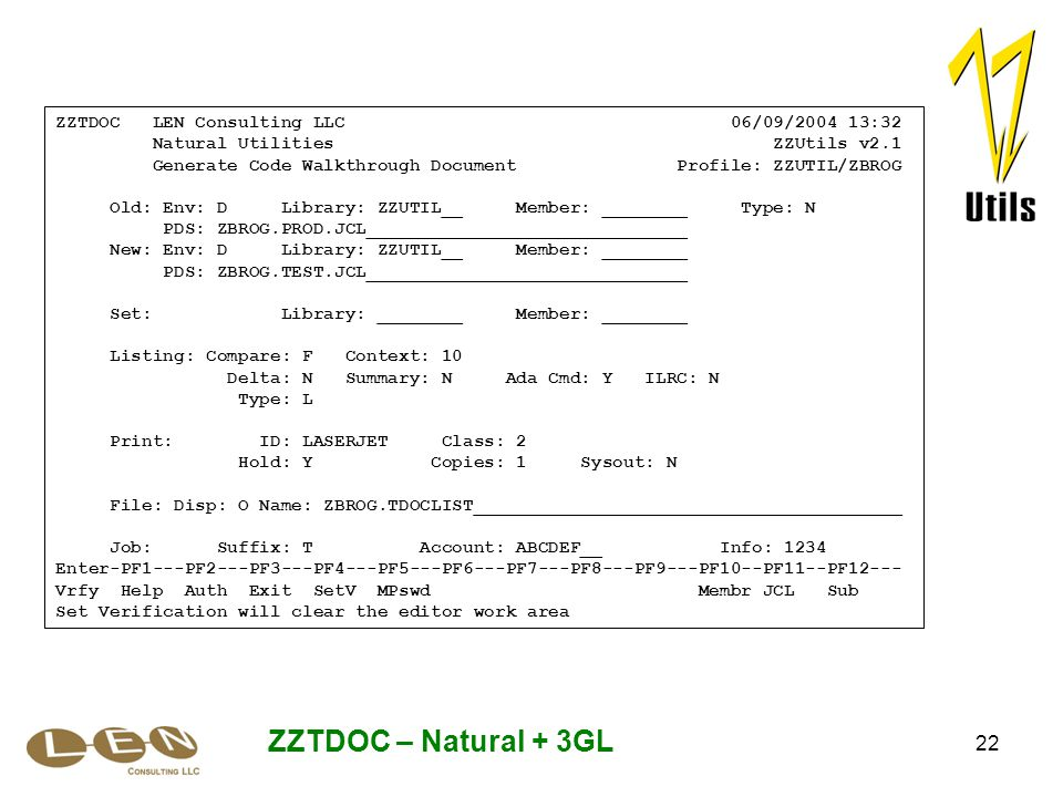 22 ZZTDOC – Natural + 3GL ZZTDOC LEN Consulting LLC 06/09/2004 13:32 Natural Utilities ZZUtils v2.1 Generate Code Walkthrough Document Profile: ZZUTIL/ZBROG Old: Env: D Library: ZZUTIL__ Member: ________ Type: N PDS: ZBROG.PROD.JCL______________________________ New: Env: D Library: ZZUTIL__ Member: ________ PDS: ZBROG.TEST.JCL______________________________ Set: Library: ________ Member: ________ Listing: Compare: F Context: 10 Delta: N Summary: N Ada Cmd: Y ILRC: N Type: L Print: ID: LASERJET Class: 2 Hold: Y Copies: 1 Sysout: N File: Disp: O Name: ZBROG.TDOCLIST________________________________________ Job: Suffix: T Account: ABCDEF__ Info: 1234 Enter-PF1---PF2---PF3---PF4---PF5---PF6---PF7---PF8---PF9---PF10--PF11--PF12--- Vrfy Help Auth Exit SetV MPswd Membr JCL Sub Set Verification will clear the editor work area
