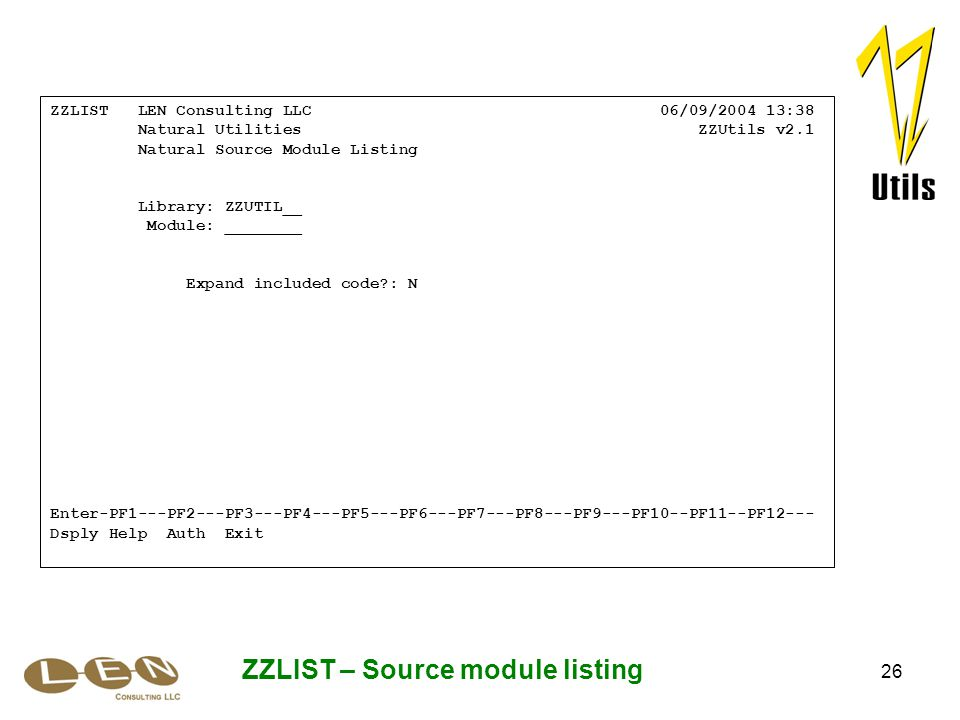 26 ZZLIST – Source module listing ZZLIST LEN Consulting LLC 06/09/2004 13:38 Natural Utilities ZZUtils v2.1 Natural Source Module Listing Library: ZZUTIL__ Module: ________ Expand included code : N Enter-PF1---PF2---PF3---PF4---PF5---PF6---PF7---PF8---PF9---PF10--PF11--PF12--- Dsply Help Auth Exit