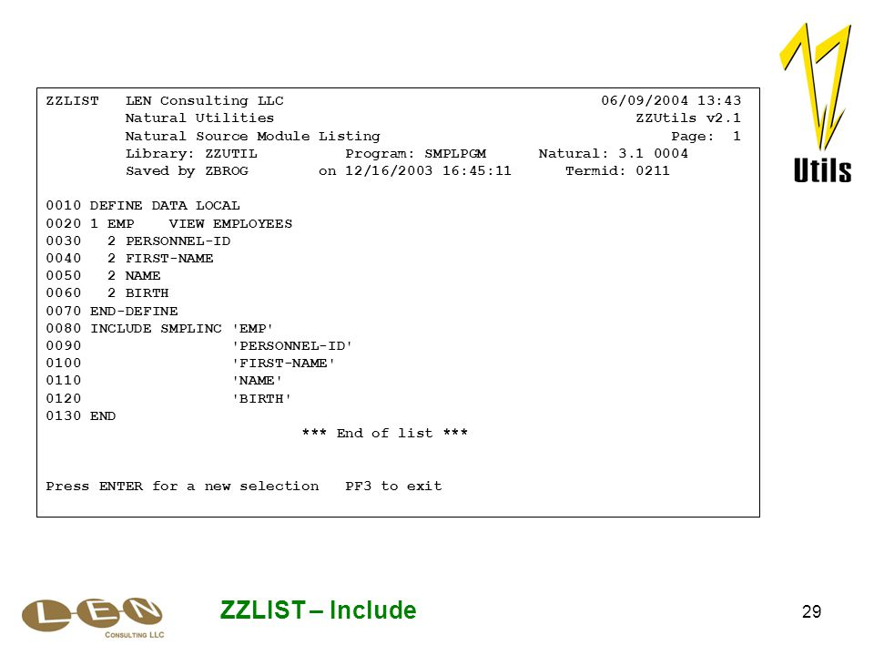 29 ZZLIST – Include ZZLIST LEN Consulting LLC 06/09/2004 13:43 Natural Utilities ZZUtils v2.1 Natural Source Module Listing Page: 1 Library: ZZUTIL Program: SMPLPGM Natural: 3.1 0004 Saved by ZBROG on 12/16/2003 16:45:11 Termid: 0211 0010 DEFINE DATA LOCAL 0020 1 EMP VIEW EMPLOYEES 0030 2 PERSONNEL-ID 0040 2 FIRST-NAME 0050 2 NAME 0060 2 BIRTH 0070 END-DEFINE 0080 INCLUDE SMPLINC EMP 0090 PERSONNEL-ID 0100 FIRST-NAME 0110 NAME 0120 BIRTH 0130 END *** End of list *** Press ENTER for a new selection PF3 to exit