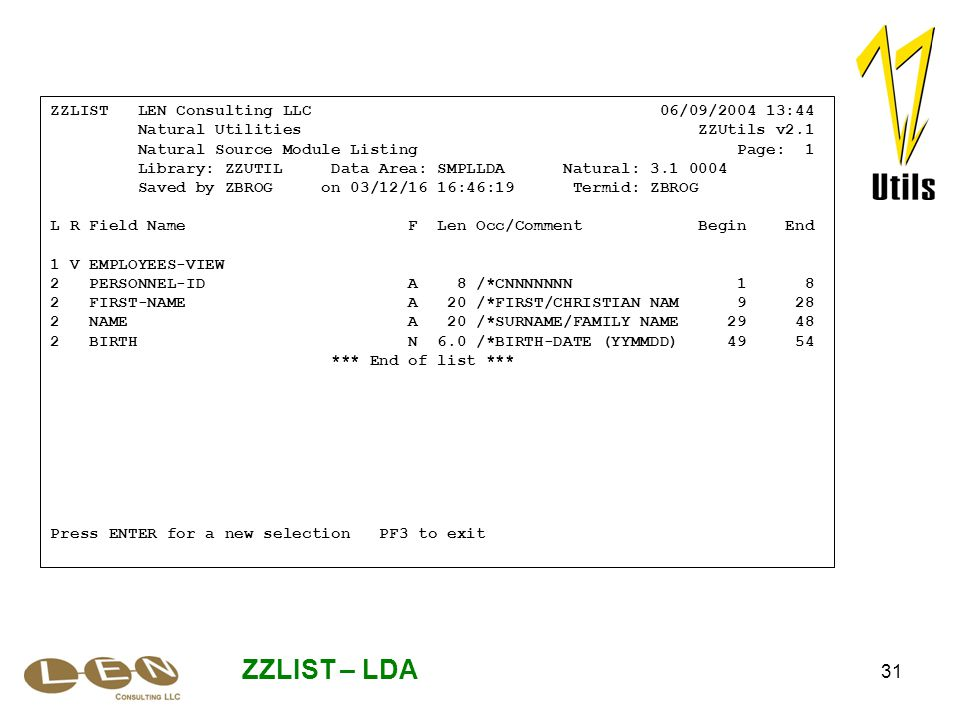 31 ZZLIST – LDA ZZLIST LEN Consulting LLC 06/09/2004 13:44 Natural Utilities ZZUtils v2.1 Natural Source Module Listing Page: 1 Library: ZZUTIL Data Area: SMPLLDA Natural: 3.1 0004 Saved by ZBROG on 03/12/16 16:46:19 Termid: ZBROG L R Field Name F Len Occ/Comment Begin End 1 V EMPLOYEES-VIEW 2 PERSONNEL-ID A 8 /*CNNNNNNN 1 8 2 FIRST-NAME A 20 /*FIRST/CHRISTIAN NAM 9 28 2 NAME A 20 /*SURNAME/FAMILY NAME 29 48 2 BIRTH N 6.0 /*BIRTH-DATE (YYMMDD) 49 54 *** End of list *** Press ENTER for a new selection PF3 to exit