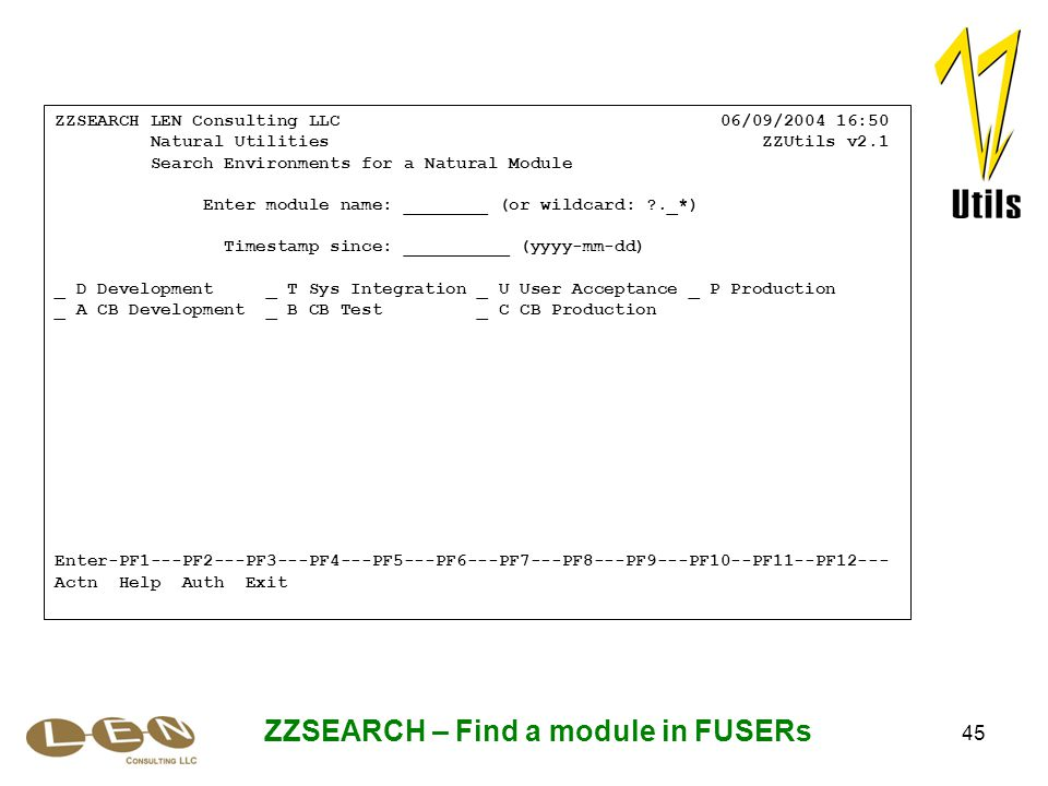 45 ZZSEARCH – Find a module in FUSERs ZZSEARCH LEN Consulting LLC 06/09/2004 16:50 Natural Utilities ZZUtils v2.1 Search Environments for a Natural Module Enter module name: ________ (or wildcard: ._*) Timestamp since: __________ (yyyy-mm-dd) _ D Development _ T Sys Integration _ U User Acceptance _ P Production _ A CB Development _ B CB Test _ C CB Production Enter-PF1---PF2---PF3---PF4---PF5---PF6---PF7---PF8---PF9---PF10--PF11--PF12--- Actn Help Auth Exit