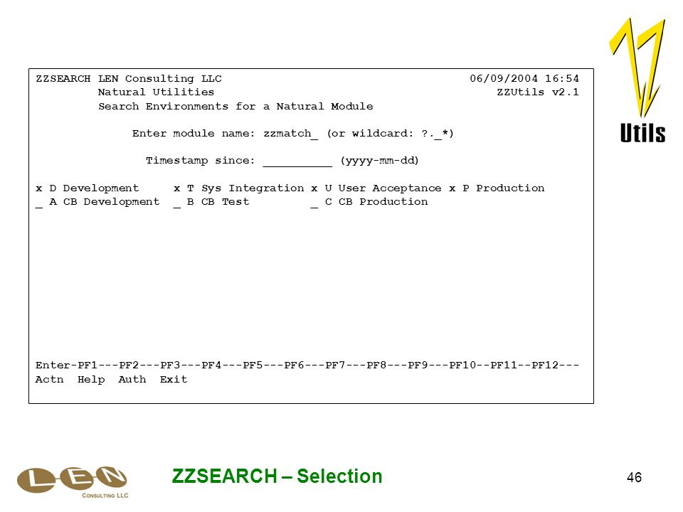 46 ZZSEARCH – Selection ZZSEARCH LEN Consulting LLC 06/09/2004 16:54 Natural Utilities ZZUtils v2.1 Search Environments for a Natural Module Enter module name: zzmatch_ (or wildcard: ?._*) Timestamp since: __________ (yyyy-mm-dd) x D Development x T Sys Integration x U User Acceptance x P Production _ A CB Development _ B CB Test _ C CB Production Enter-PF1---PF2---PF3---PF4---PF5---PF6---PF7---PF8---PF9---PF10--PF11--PF12--- Actn Help Auth Exit