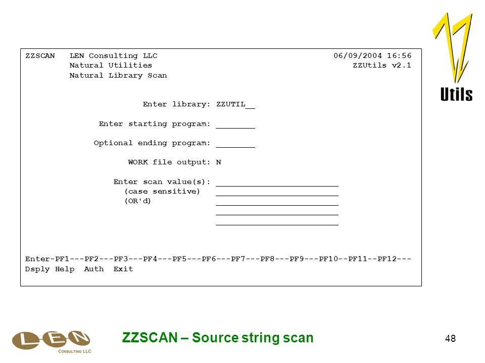 48 ZZSCAN – Source string scan ZZSCAN LEN Consulting LLC 06/09/2004 16:56 Natural Utilities ZZUtils v2.1 Natural Library Scan Enter library: ZZUTIL__ Enter starting program: ________ Optional ending program: ________ WORK file output: N Enter scan value(s): _________________________ (case sensitive) _________________________ (OR d) _________________________ _________________________ Enter-PF1---PF2---PF3---PF4---PF5---PF6---PF7---PF8---PF9---PF10--PF11--PF12--- Dsply Help Auth Exit