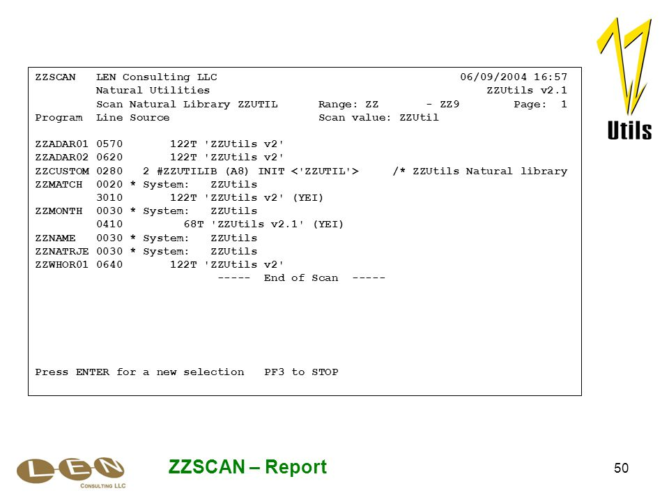 50 ZZSCAN – Report ZZSCAN LEN Consulting LLC 06/09/2004 16:57 Natural Utilities ZZUtils v2.1 Scan Natural Library ZZUTIL Range: ZZ - ZZ9 Page: 1 Program Line Source Scan value: ZZUtil ZZADAR01 0570 122T ZZUtils v2 ZZADAR02 0620 122T ZZUtils v2 ZZCUSTOM 0280 2 #ZZUTILIB (A8) INIT /* ZZUtils Natural library ZZMATCH 0020 * System: ZZUtils 3010 122T ZZUtils v2 (YEI) ZZMONTH 0030 * System: ZZUtils 0410 68T ZZUtils v2.1 (YEI) ZZNAME 0030 * System: ZZUtils ZZNATRJE 0030 * System: ZZUtils ZZWHOR01 0640 122T ZZUtils v2 ----- End of Scan ----- Press ENTER for a new selection PF3 to STOP