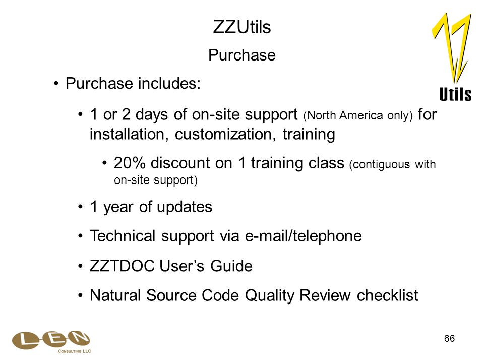 66 1 or 2 days of on-site support (North America only) for installation, customization, training 1 year of updates 20% discount on 1 training class (contiguous with on-site support) Technical support via e-mail/telephone ZZUtils Purchase Purchase includes: ZZTDOC User's Guide Natural Source Code Quality Review checklist