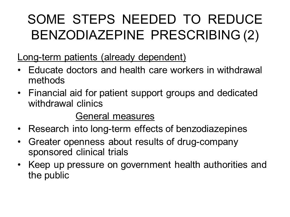 SOME STEPS NEEDED TO REDUCE BENZODIAZEPINE PRESCRIBING (2) Long-term patients (already dependent) Educate doctors and health care workers in withdrawal methods Financial aid for patient support groups and dedicated withdrawal clinics General measures Research into long-term effects of benzodiazepines Greater openness about results of drug-company sponsored clinical trials Keep up pressure on government health authorities and the public