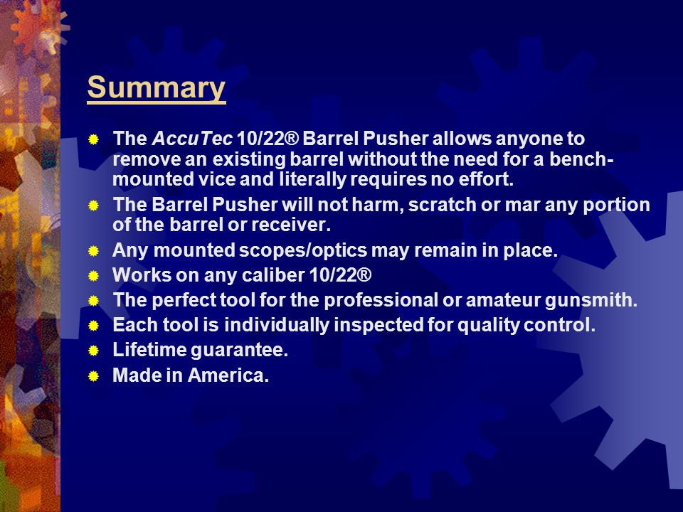 Summary  The AccuTec 10/22® Barrel Pusher allows anyone to remove an existing barrel without the need for a bench- mounted vice and literally require