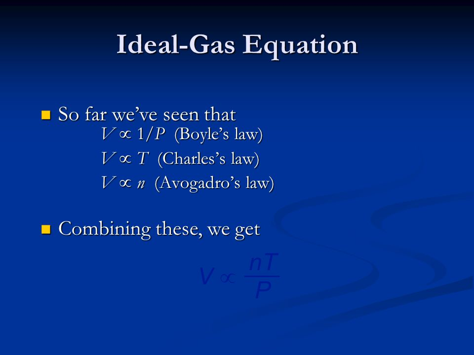 Ideal-Gas Equation V  1/P (Boyle's law) V  T (Charles's law) V  n (Avogadro's law) So far we've seen that So far we've seen that Combining these, we get Combining these, we get V V  nT P