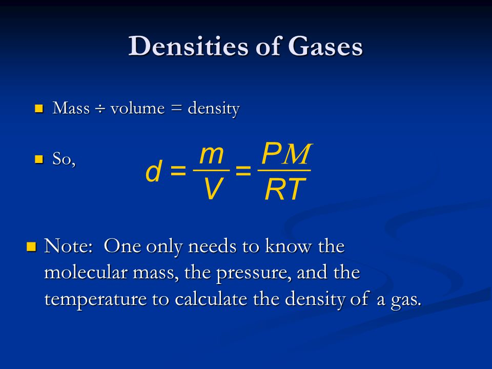 Densities of Gases Mass  volume = density Mass  volume = density So, So, Note: One only needs to know the molecular mass, the pressure, and the temperature to calculate the density of a gas.