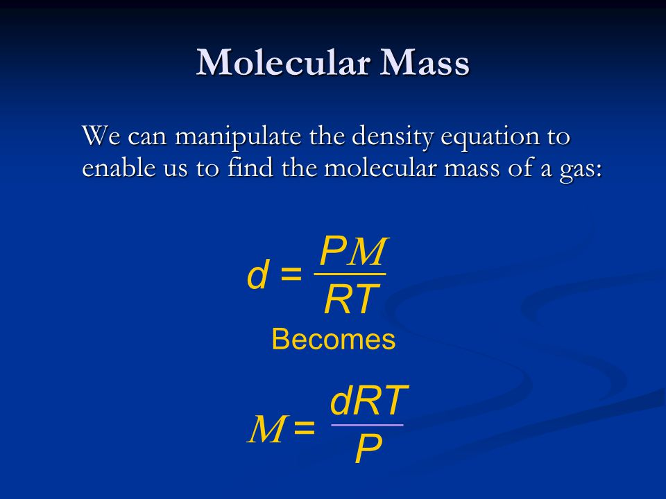 Molecular Mass We can manipulate the density equation to enable us to find the molecular mass of a gas: Becomes P  RT d = dRT P  =