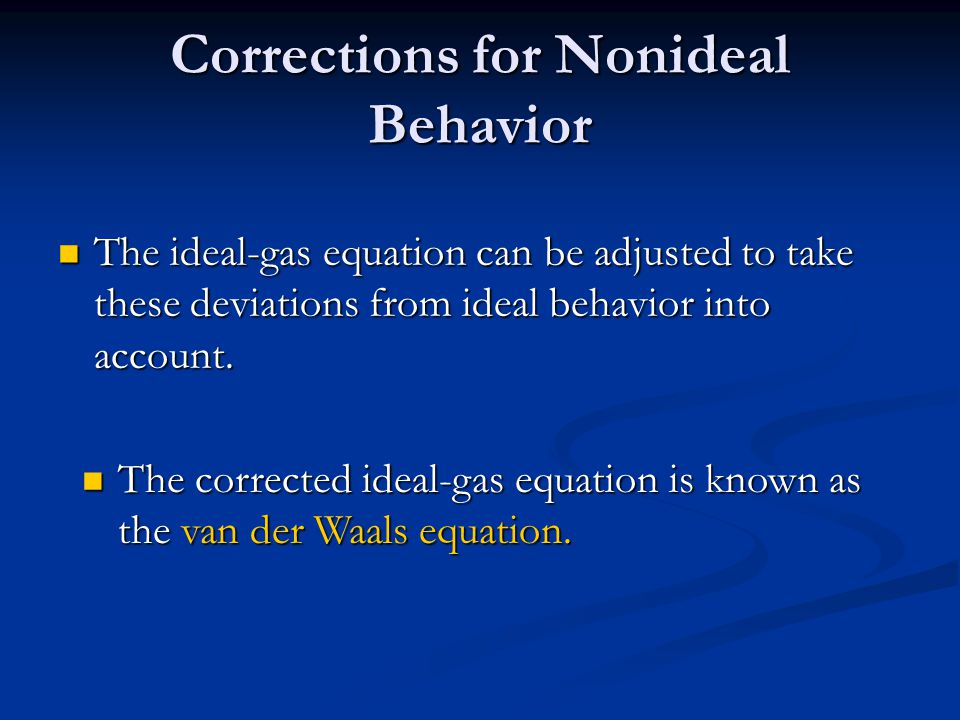 Corrections for Nonideal Behavior The ideal-gas equation can be adjusted to take these deviations from ideal behavior into account.