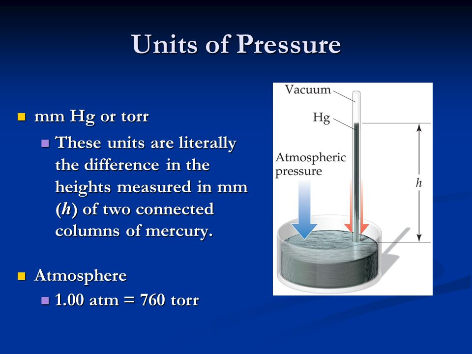 Units of Pressure mm Hg or torr mm Hg or torr These units are literally the difference in the heights measured in mm ( h ) of two connected columns of mercury.