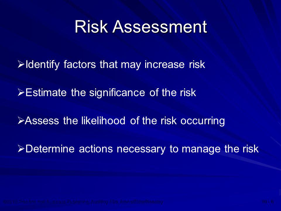 ©2010 Prentice Hall Business Publishing, Auditing 13/e, Arens/Elder/Beasley 10 - 6 Risk Assessment  Identify factors that may increase risk  Assess