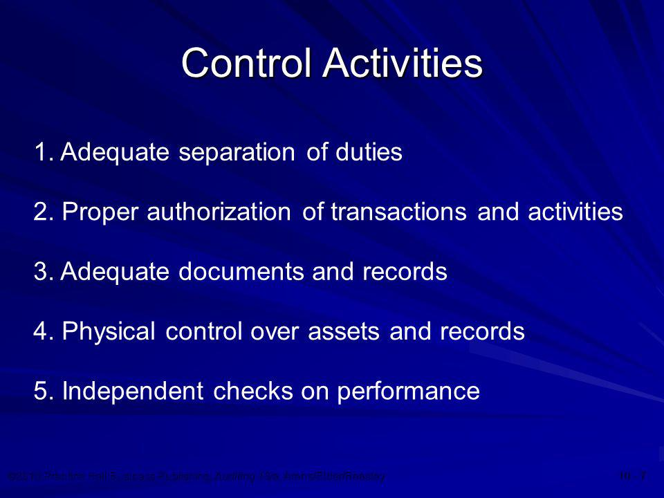 ©2010 Prentice Hall Business Publishing, Auditing 13/e, Arens/Elder/Beasley 10 - 7 Control Activities 1. Adequate separation of duties 2. Proper autho