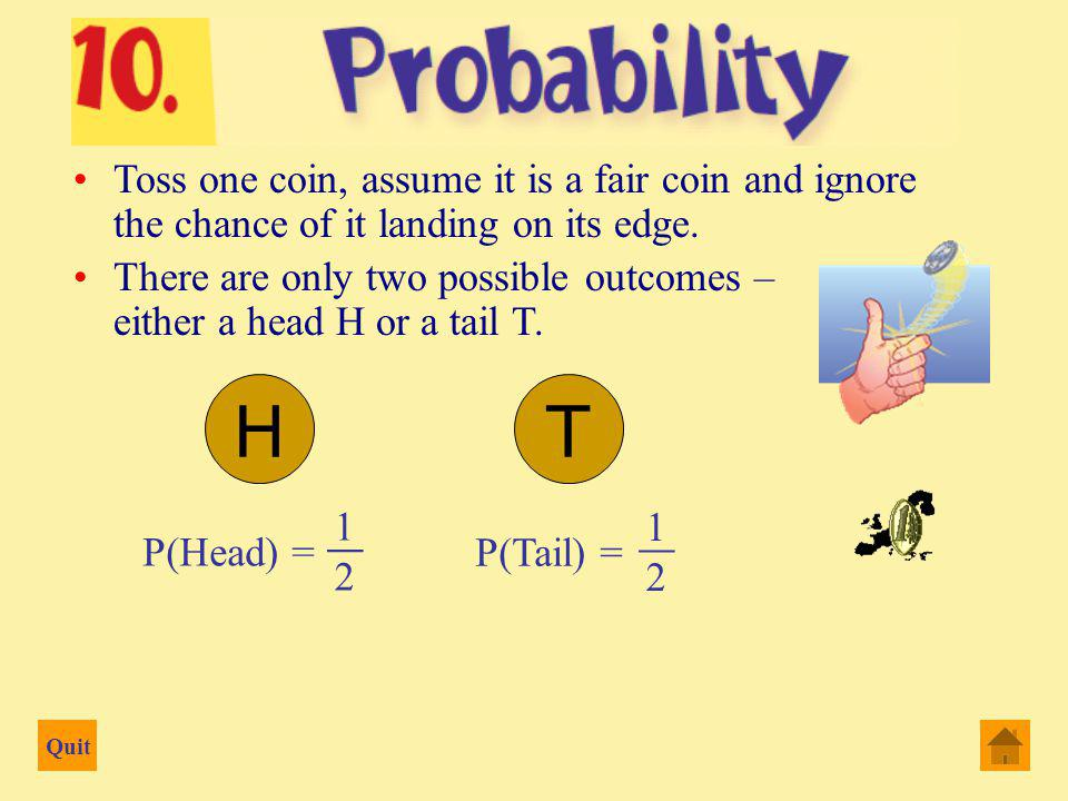 Quit Toss one coin, assume it is a fair coin and ignore the chance of it landing on its edge.