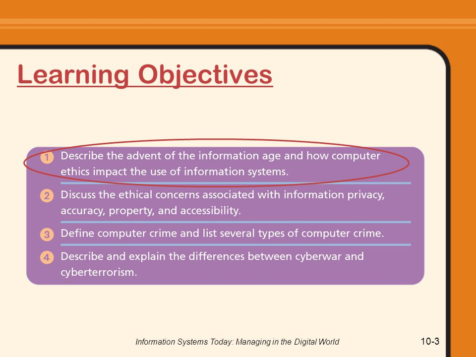Information Systems Today: Managing in the Digital World 10-24 Need for a Code of Ethical Conduct Many businesses have guidelines for appropriate use Universities endorse guidelines proposed by EduCom Responsible computer use (based on work of the Computer Ethics Institute) prohibits: 1.