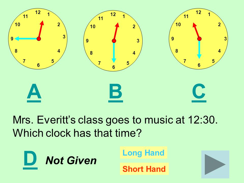 12 11 1 210 8 75 4 3 9 6 12 11 1 210 8 75 4 39 6 12 11 1 210 8 75 4 39 6 ACB Mrs. Everitt's class goes to music at 12:30. Which clock has that time? D