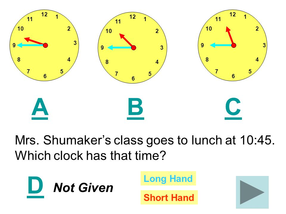 12 11 1 210 8 75 4 3 9 6 12 11 1 210 8 75 4 39 6 12 11 1 210 8 75 4 39 6 ACB Mrs. Shumaker's class goes to lunch at 10:45. Which clock has that time?