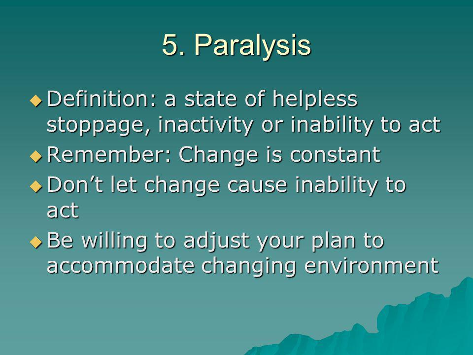 5. Paralysis  Definition: a state of helpless stoppage, inactivity or inability to act  Remember: Change is constant  Don't let change cause inabil
