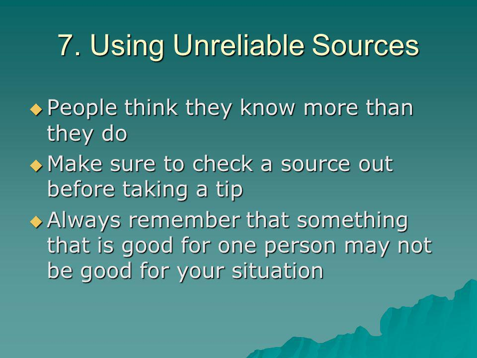 7. Using Unreliable Sources  People think they know more than they do  Make sure to check a source out before taking a tip  Always remember that so