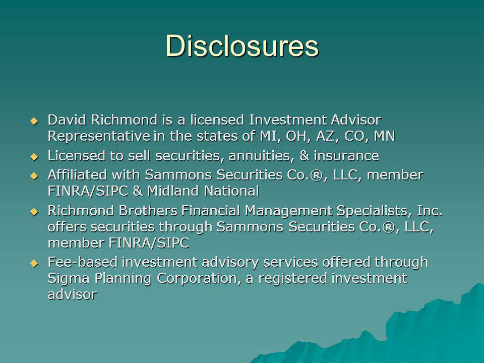 Disclosures  David Richmond is a licensed Investment Advisor Representative in the states of MI, OH, AZ, CO, MN  Licensed to sell securities, annuities, & insurance  Affiliated with Sammons Securities Co.®, LLC, member FINRA/SIPC & Midland National  Richmond Brothers Financial Management Specialists, Inc.