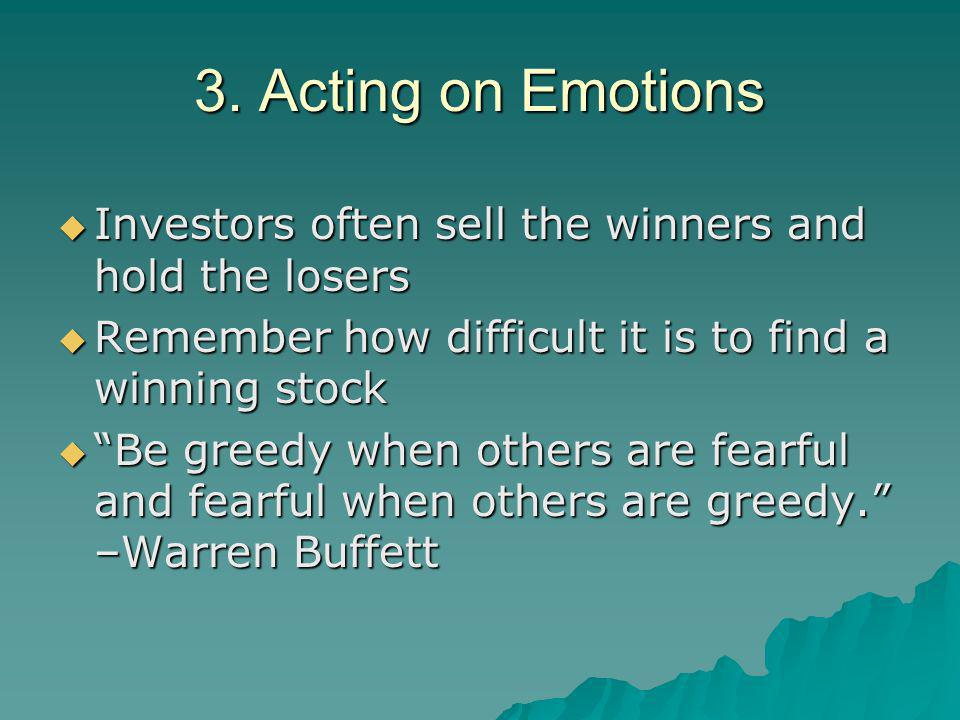 """3. Acting on Emotions  Investors often sell the winners and hold the losers  Remember how difficult it is to find a winning stock  """"Be greedy when"""