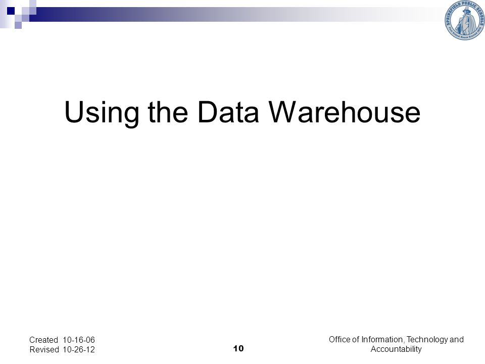 Using the Data Warehouse Created 10-16-06 Revised 10-26-12 10 Office of Information, Technology and Accountability