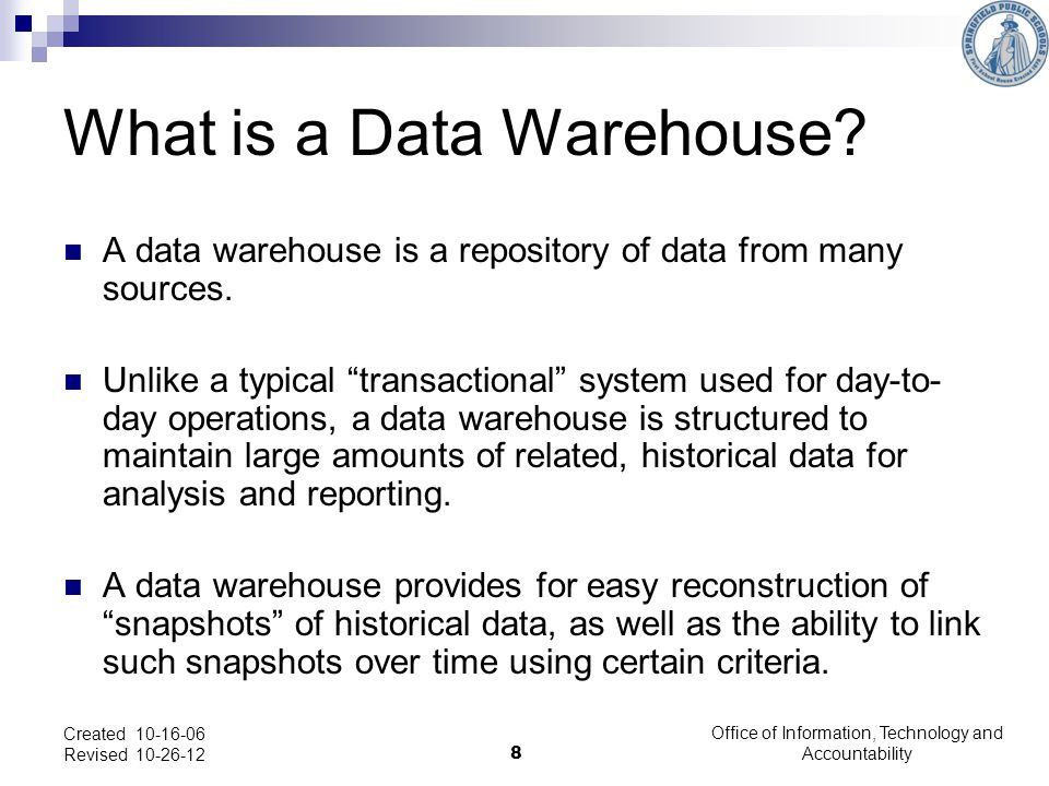 What is a Data Warehouse. A data warehouse is a repository of data from many sources.