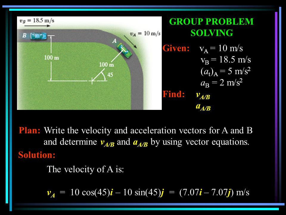 GROUP PROBLEM SOLVING Given: v A = 10 m/s v B = 18.5 m/s (a t ) A = 5 m/s 2 a B = 2 m/s 2 Find: v A/B a A/B Plan:Write the velocity and acceleration v