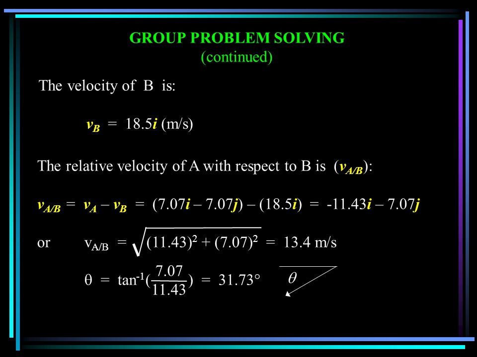 GROUP PROBLEM SOLVING (continued) The velocity of B is: v B = 18.5i (m/s) The relative velocity of A with respect to B is (v A/B ): v A/B = v A – v B