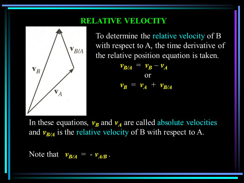 RELATIVE ACCELERATION The time derivative of the relative velocity equation yields a similar vector relationship between the absolute and relative accelerations of particles A and B.