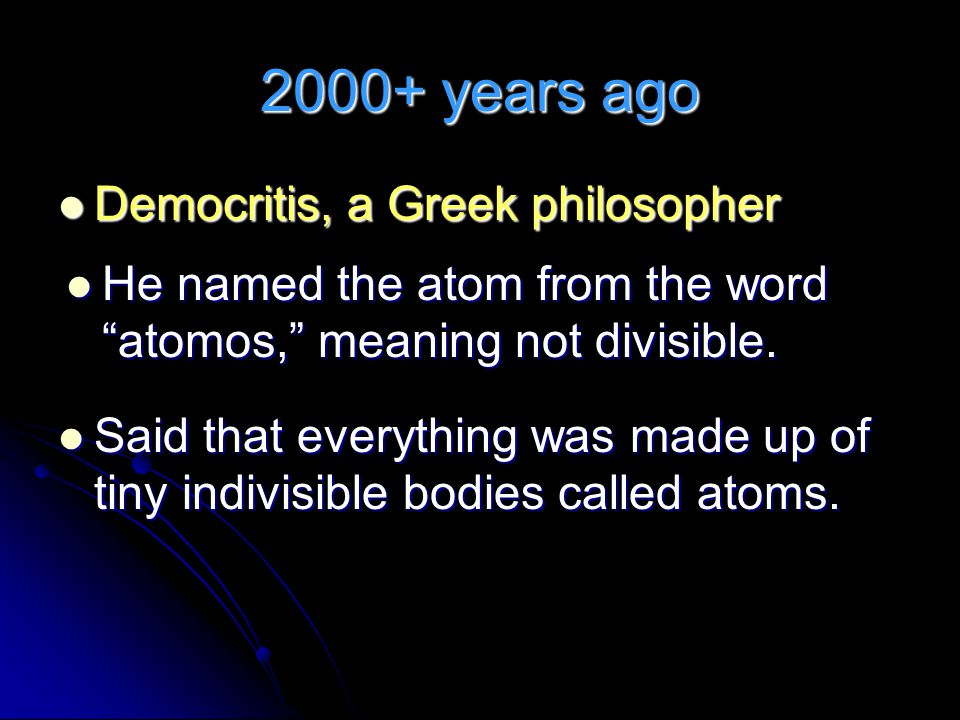 2000+ years ago Democritis, a Greek philosopher Democritis, a Greek philosopher Said that everything was made up of tiny indivisible bodies called atoms.