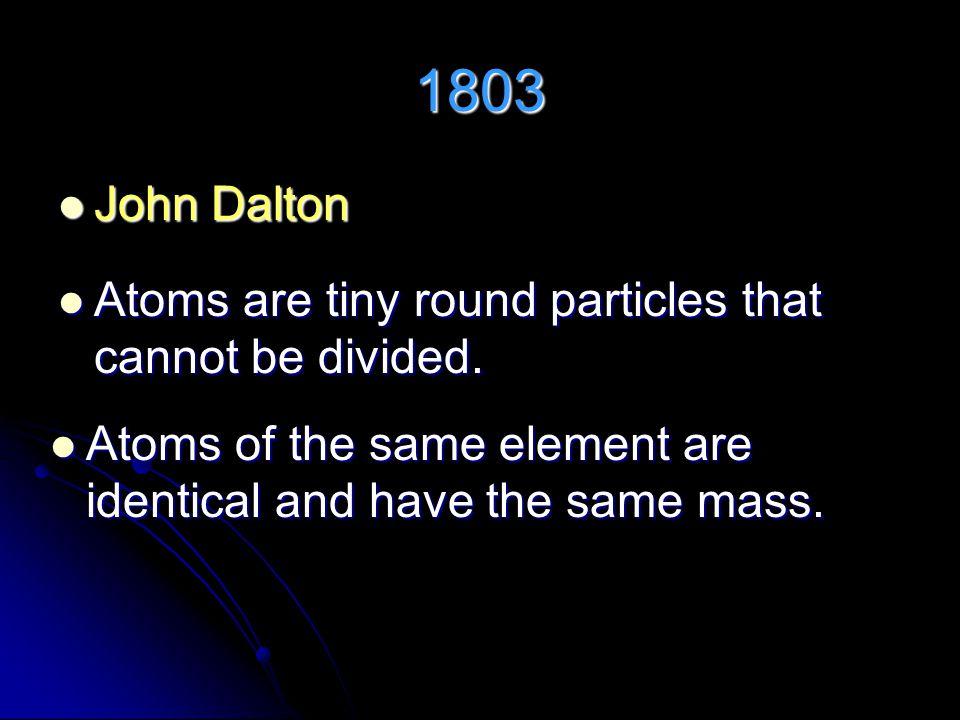 1803 John Dalton John Dalton Atoms are tiny round particles that cannot be divided.