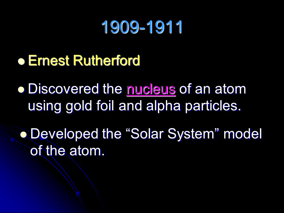 1909-1911 Ernest Rutherford Ernest Rutherford Discovered the nucleus of an atom using gold foil and alpha particles.