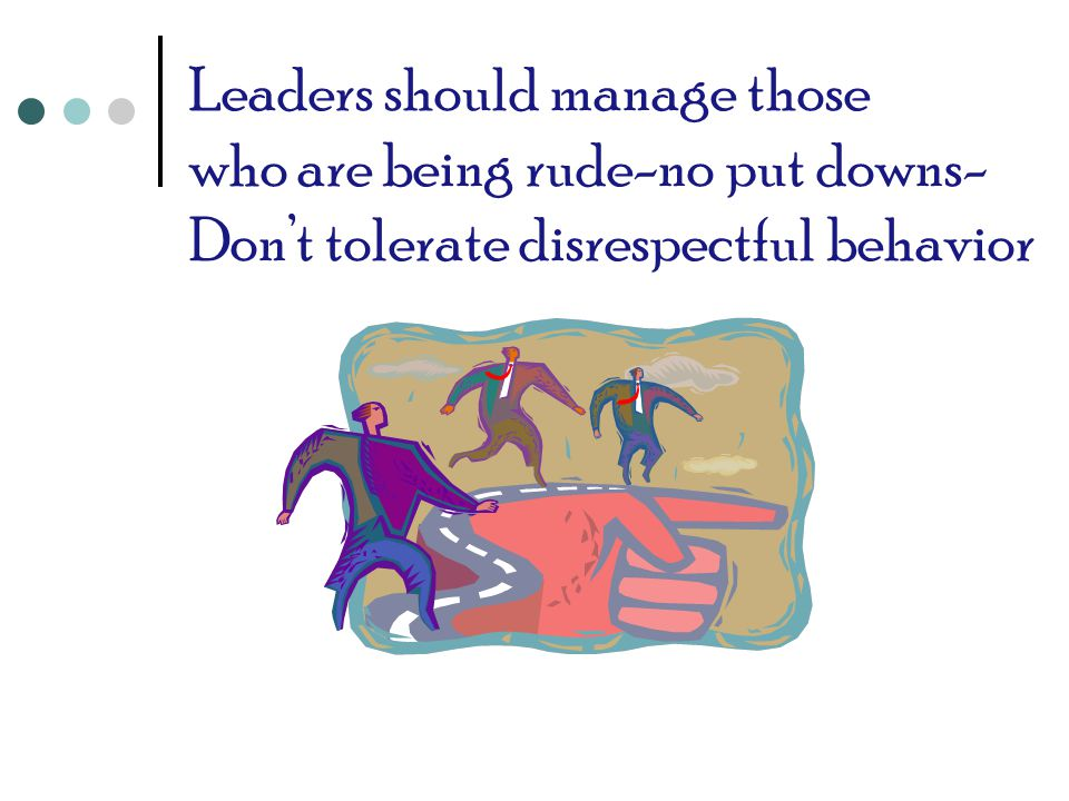 Leaders should manage those who are being rude-no put downs- Don't tolerate disrespectful behavior