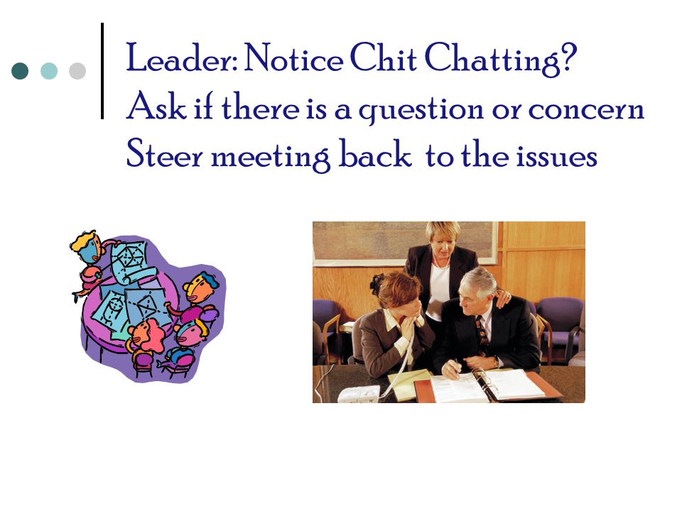Leader: Notice Chit Chatting? Ask if there is a question or concern Steer meeting back to the issues