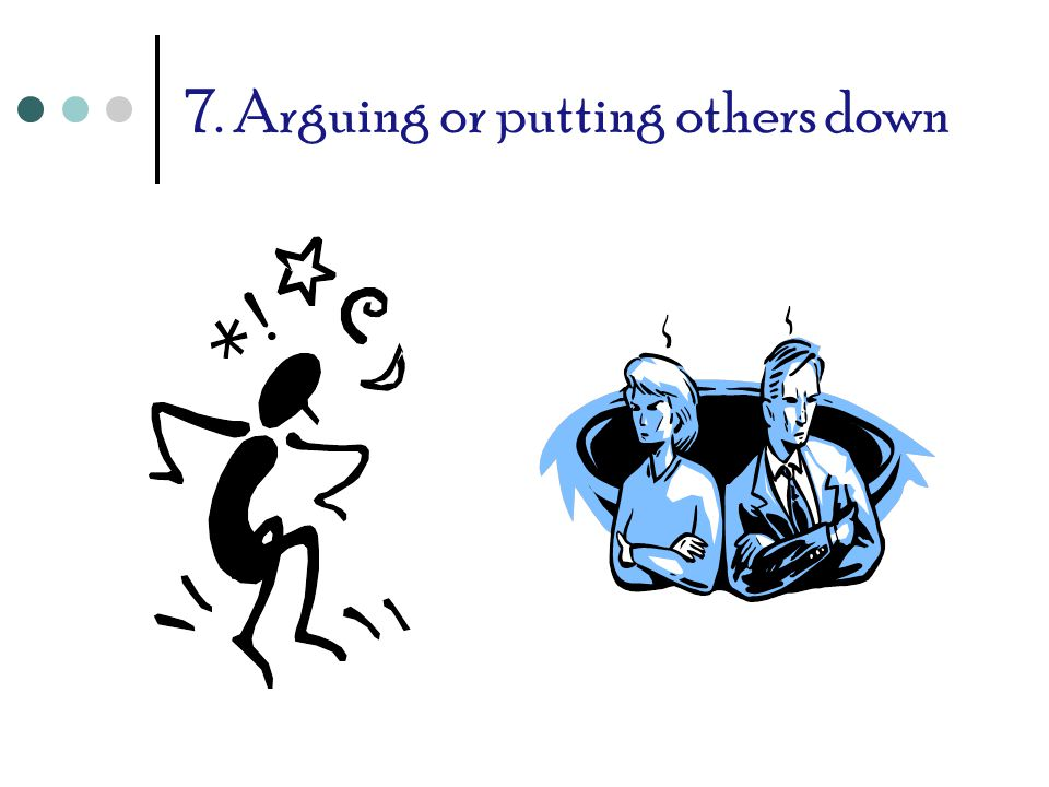 7. Arguing or putting others down