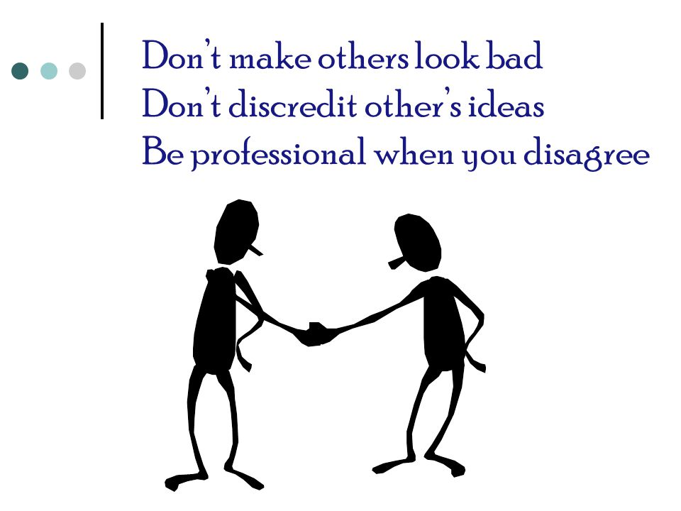 Don't make others look bad Don't discredit other's ideas Be professional when you disagree