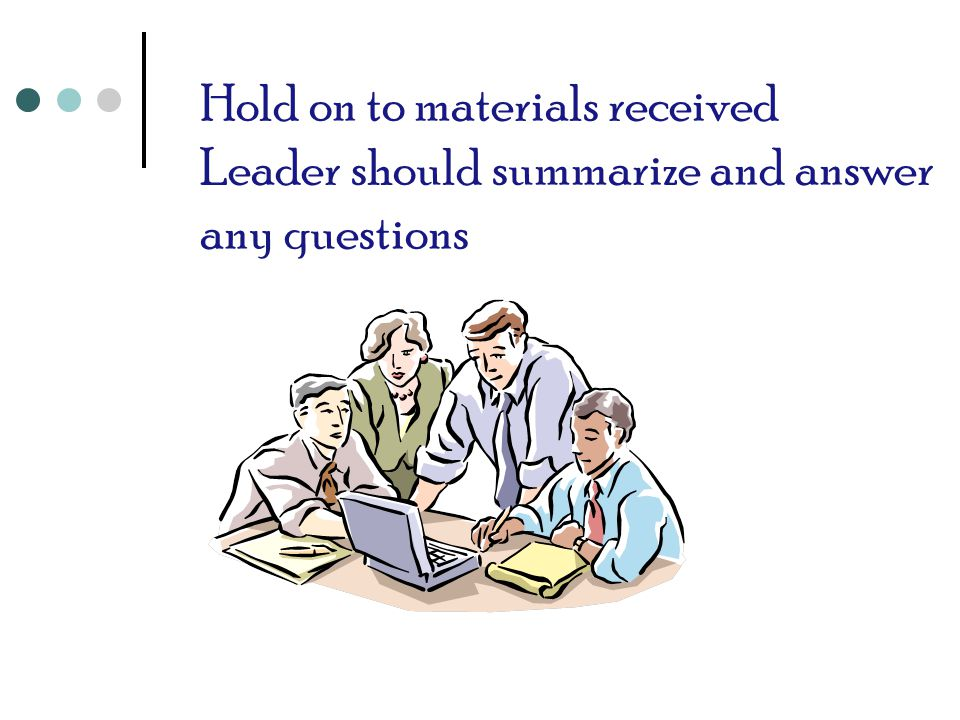 Hold on to materials received Leader should summarize and answer any questions