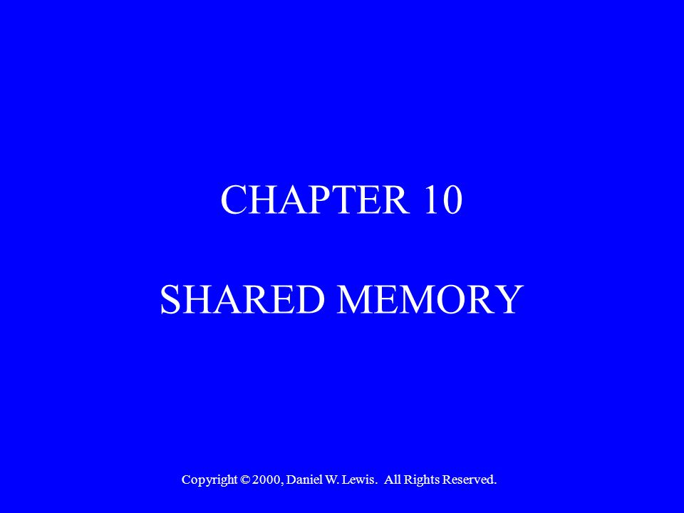 Copyright © 2000, Daniel W. Lewis. All Rights Reserved. CHAPTER 10 SHARED MEMORY