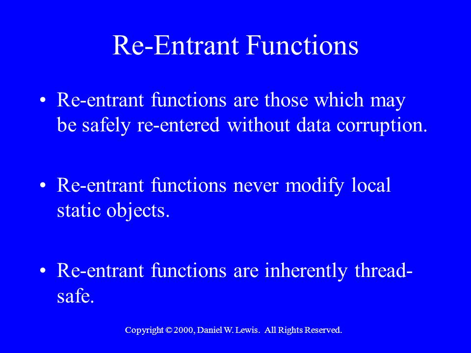 Copyright © 2000, Daniel W. Lewis. All Rights Reserved. Re-Entrant Functions Re-entrant functions are those which may be safely re-entered without dat