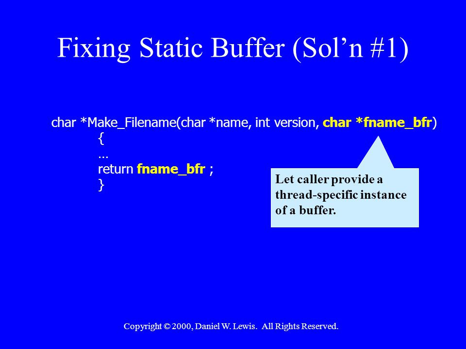 Copyright © 2000, Daniel W. Lewis. All Rights Reserved. Fixing Static Buffer (Sol'n #1) char *Make_Filename(char *name, int version, char *fname_bfr)