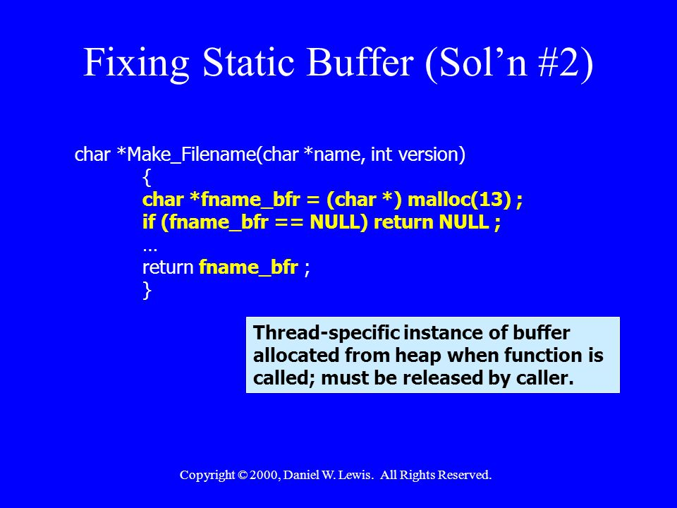 Copyright © 2000, Daniel W. Lewis. All Rights Reserved. Fixing Static Buffer (Sol'n #2) char *Make_Filename(char *name, int version) { char *fname_bfr