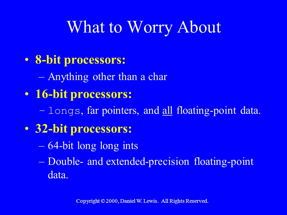 Copyright © 2000, Daniel W. Lewis. All Rights Reserved. What to Worry About 8-bit processors: –Anything other than a char 16-bit processors: –longs, f