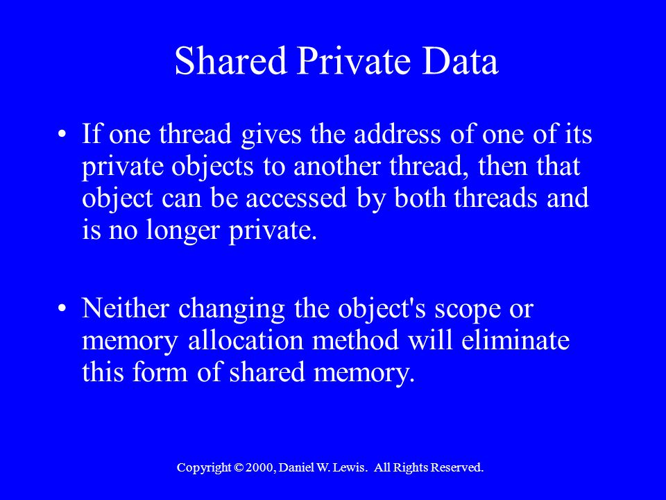 Copyright © 2000, Daniel W. Lewis. All Rights Reserved. Shared Private Data If one thread gives the address of one of its private objects to another t
